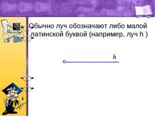 Обычно луч обозначают либо малой латинской буквой (например, луч h )