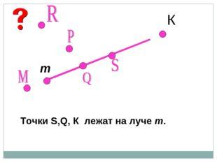 К т Точки S,Q, К лежат на луче т.