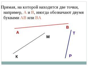 Прямая, на которой находятся две точки, например, A и B, иногда обозначают дв