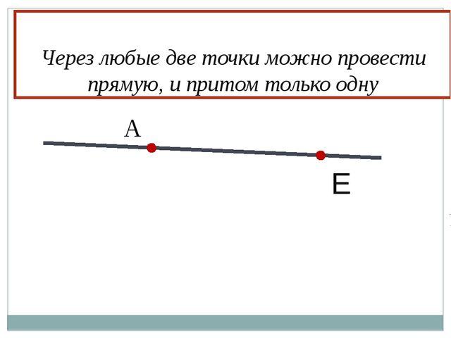 Е А Через любые две точки можно провести прямую, и притом только одну