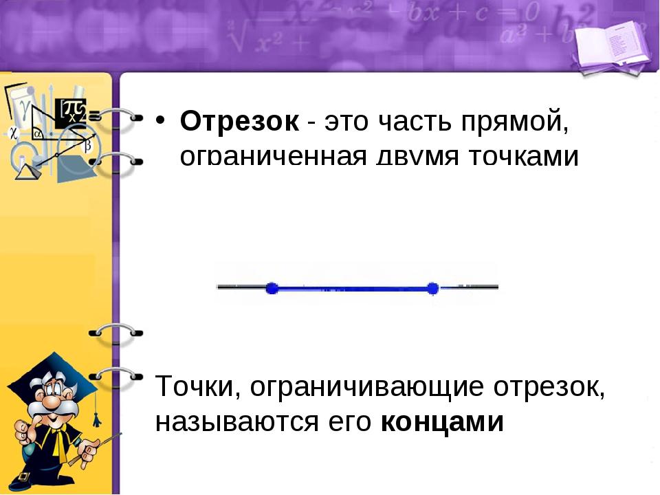 Отрезок - это часть прямой, ограниченная двумя точками Точки, ограничивающие...