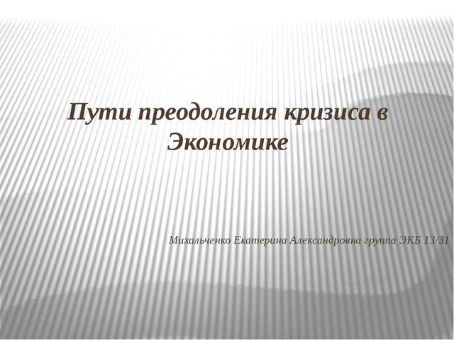Пути преодоления кризиса в Экономике Михальченко Екатерина Александровна груп...