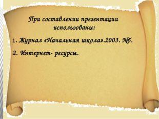 При составлении презентации использованы: 1. Журнал «Начальная школа».2003. №