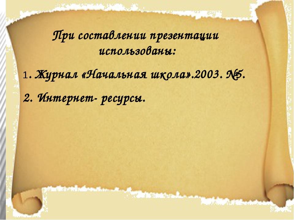 При составлении презентации использованы: 1. Журнал «Начальная школа».2003. №...