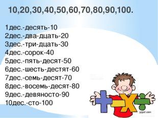 10,20,30,40,50,60,70,80,90,100. 1дес.-десять-10 2дес.-два-дцать-20 3дес.-три-