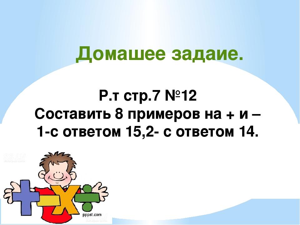 Домашее задаие. Р.т стр.7 №12 Составить 8 примеров на + и – 1-с ответом 15,2-...