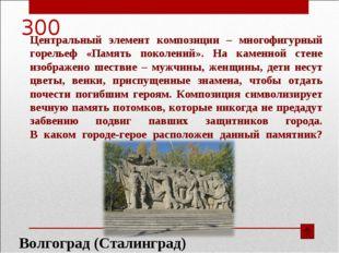300 Волгоград (Сталинград) Центральный элемент композиции – многофигурный гор