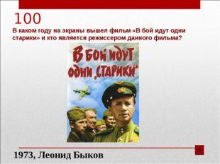 100 В каком году на экраны вышел фильм «В бой идут одни старики» и кто являет