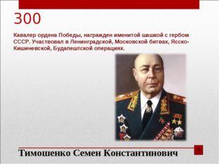 300 Кавалер ордена Победы, награжден именитой шашкой с гербом СССР. Участвова