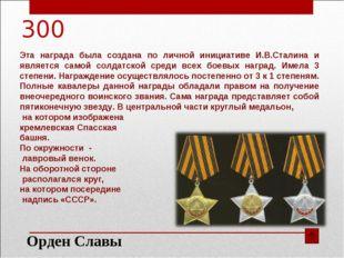 300 Эта награда была создана по личной инициативе И.В.Сталина и является само