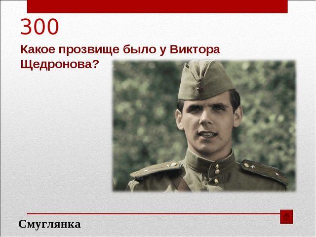 300 Какое прозвище было у Виктора Щедронова? Смуглянка