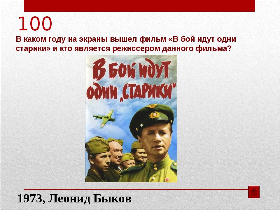 100 В каком году на экраны вышел фильм «В бой идут одни старики» и кто являет...