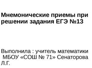 Мнемонические приемы при решении задания ЕГЭ №13 Выполнила : учитель математи