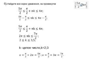 б).Найдите все корни уравнения, на промежутке     k- целое число,k=2;3