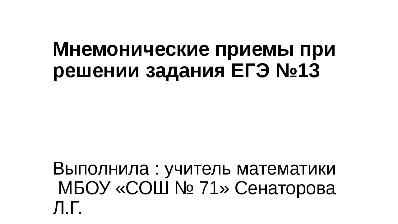 Мнемонические приемы при решении задания ЕГЭ №13 Выполнила : учитель математи...