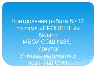 Контрольная работа № 12 по теме «ПРОЦЕНТЫ» 5класс МБОУ СОШ №36,г Иркутск Учит