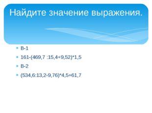 В-1 161-(469,7 :15,4+9,52)*1,5 В-2 (534,6:13,2-9,76)*4,5+61,7 Найдите значени