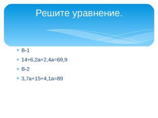 В-1 14+6,2а+2,4а=69,9 В-2 3,7а+15+4,1а=89 Решите уравнение.