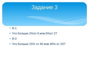 В-1 Что больше 2%от 6 или 6%от 2? В-2 Что больше 15% от 40 или 40% от 10? Зад
