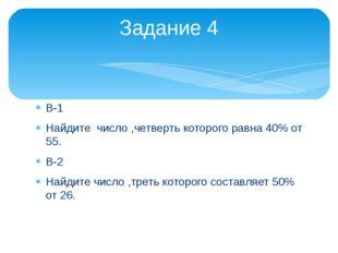 В-1 Найдите число ,четверть которого равна 40% от 55. В-2 Найдите число ,трет