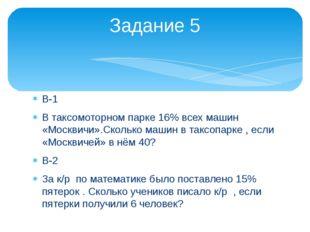 В-1 В таксомоторном парке 16% всех машин «Москвичи».Сколько машин в таксопарк