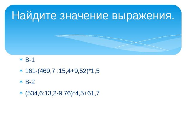 В-1 161-(469,7 :15,4+9,52)*1,5 В-2 (534,6:13,2-9,76)*4,5+61,7 Найдите значени...