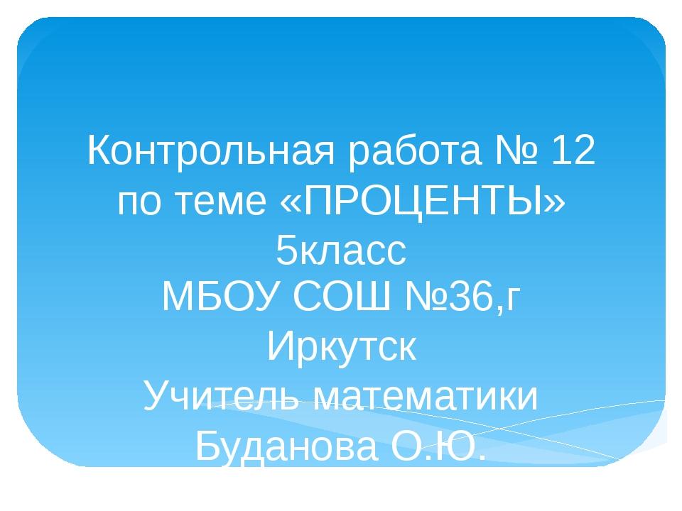 Контрольная работа № 12 по теме «ПРОЦЕНТЫ» 5класс МБОУ СОШ №36,г Иркутск Учит...