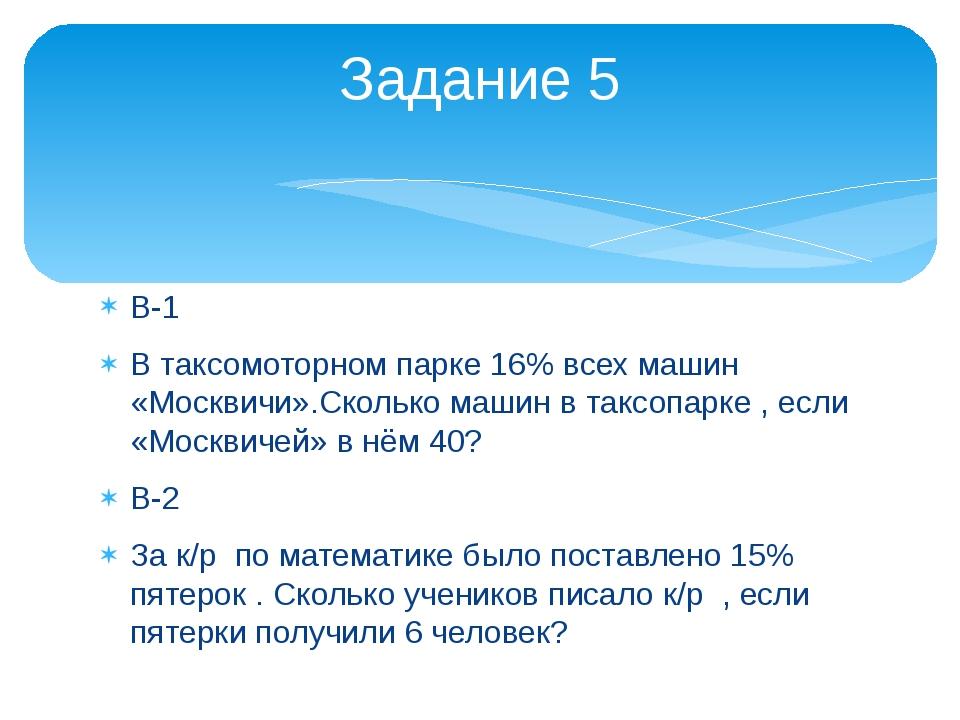 В-1 В таксомоторном парке 16% всех машин «Москвичи».Сколько машин в таксопарк...