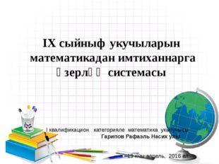 IX сыйныф укучыларын математикадан имтиханнарга ӘзерлӘҮ системасы I квалифика