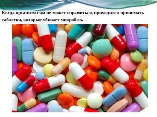 Когда организм сам не может справиться, приходится принимать таблетки, которы