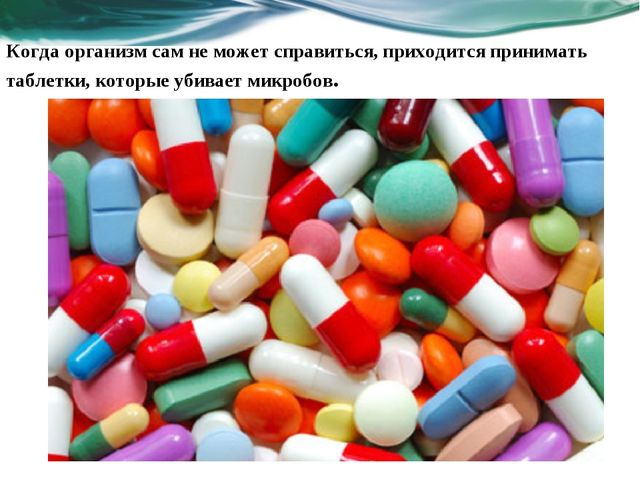 Когда организм сам не может справиться, приходится принимать таблетки, которы...