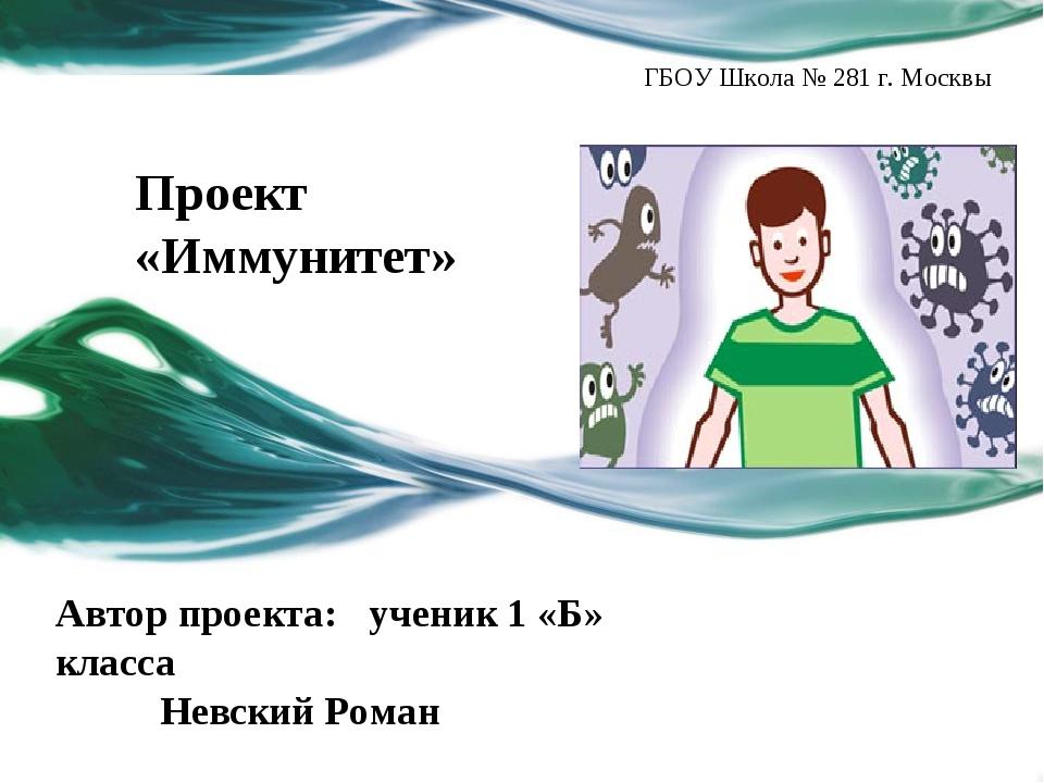Проект «Иммунитет» Автор проекта:ученик 1 «Б» класса Невский Роман Руковод...