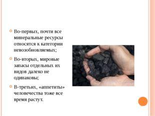 Во-первых, почти все минеральные ресурсы относятся к категории невозобновляе