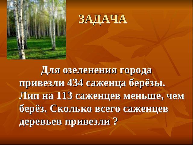 ЗАДАЧА Для озеленения города привезли 434 саженца берёзы. Лип на 113 саженце...