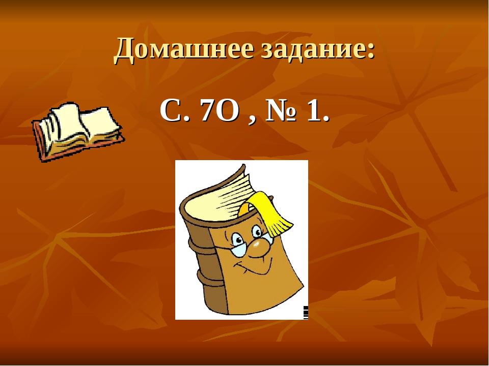 Домашнее задание: С. 7О , № 1.