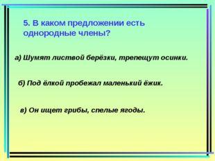 5. В каком предложении есть однородные члены? а) Шумят листвой берёзки, трепе