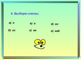 4. Выбери союзы. а) и б) из в) а г) на д) но е) над