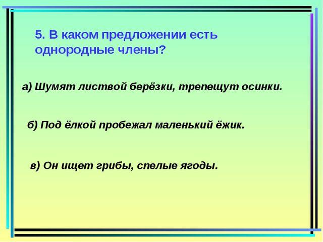 5. В каком предложении есть однородные члены? а) Шумят листвой берёзки, трепе...