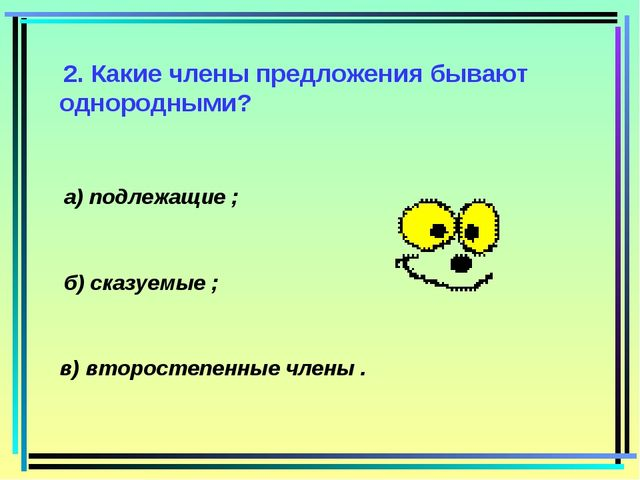 2. Какие члены предложения бывают однородными? а) подлежащие ; б) сказуемые...