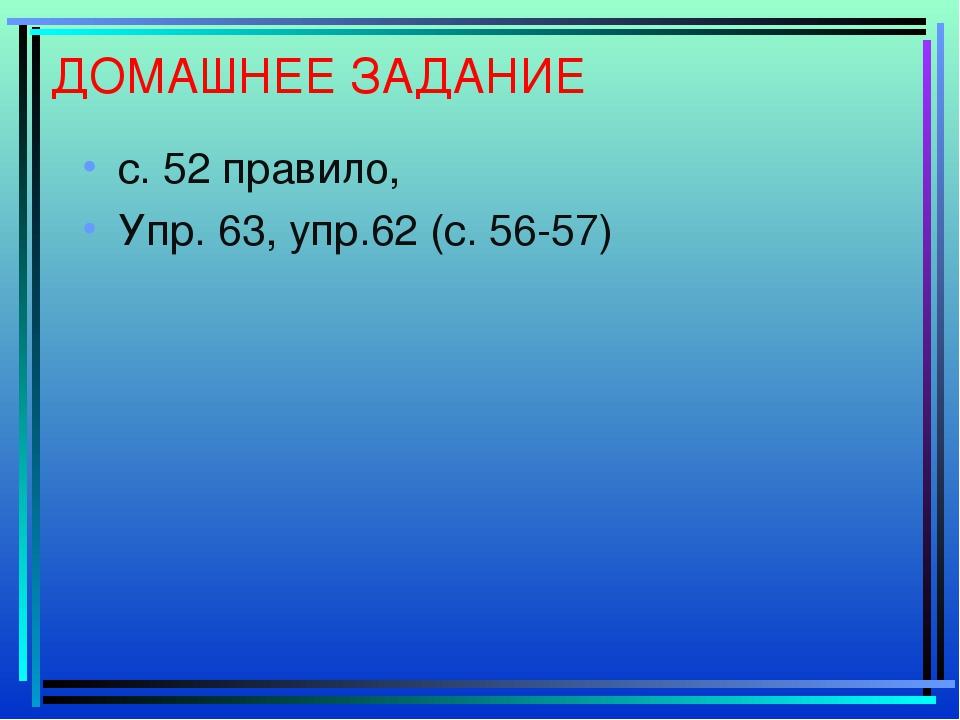 ДОМАШНЕЕ ЗАДАНИЕ с. 52 правило, Упр. 63, упр.62 (с. 56-57)