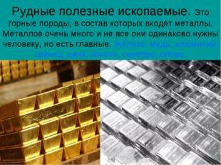 Рудные полезные ископаемые. Это горные породы, в состав которых входят металл