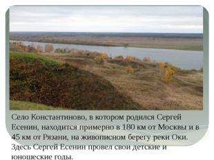 Село Константиново, в котором родился Сергей Есенин, находится примерно в 180