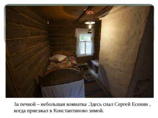 За печкой – небольшая комнатка .Здесь спал Сергей Есенин , когда приезжал в К
