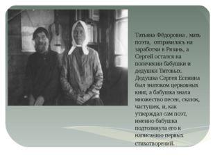 Татьяна Фёдоровна , мать поэта, отправилась на заработки в Рязань, а Сергей о