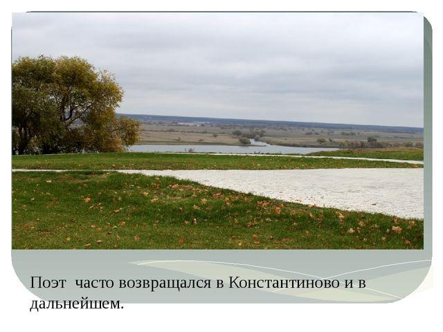 Поэт часто возвращался в Константиново и в дальнейшем.