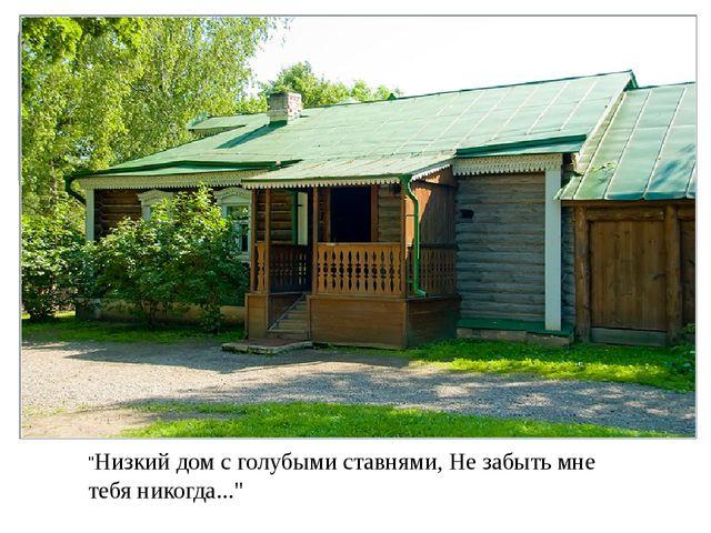 """""""Низкий дом с голубыми ставнями, Не забыть мне тебя никогда..."""""""
