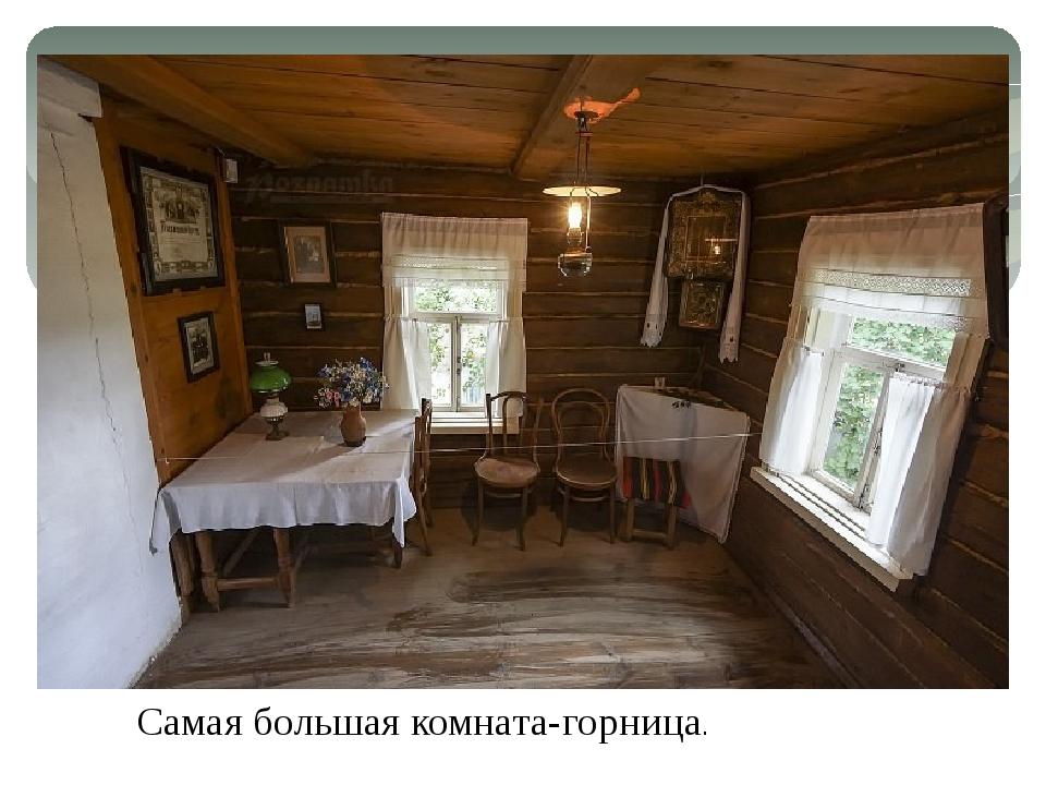 Самая большая комната-горница.