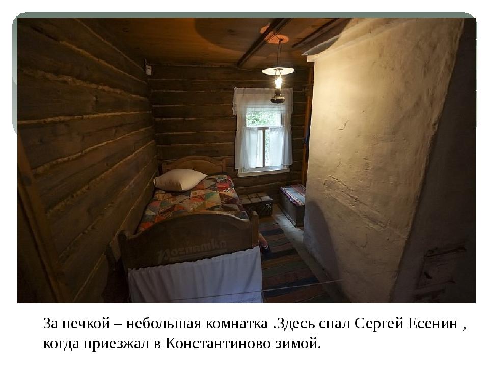 За печкой – небольшая комнатка .Здесь спал Сергей Есенин , когда приезжал в К...