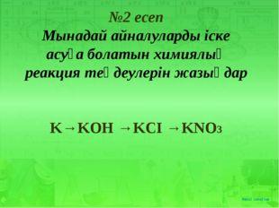 №2 есеп Мынадай айналуларды іске асуға болатын химиялық реакция теңдеулерін