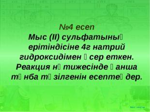 №4 есеп Мыс (ІІ) сульфатының ерітіндісіне 4г натрий гидроксидімен әсер еткен